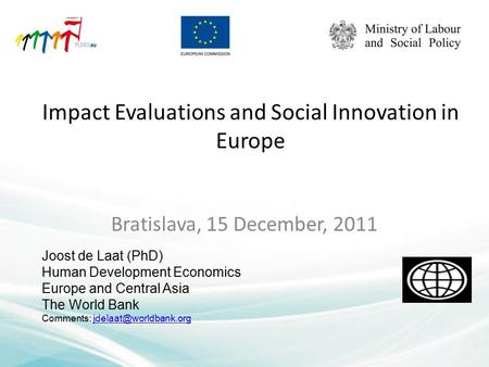 Impact Evaluations and Social Innovation in Europe Bratislava, 15 December, 2011 Joost de Laat (PhD) Human Development Economics Europe and Central Asia.