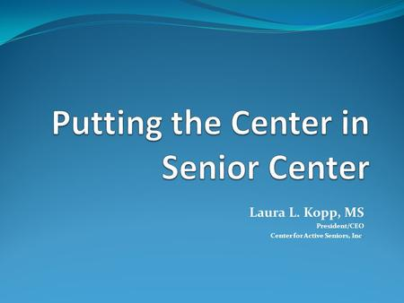 Laura L. Kopp, MS President/CEO Center for Active Seniors, Inc.