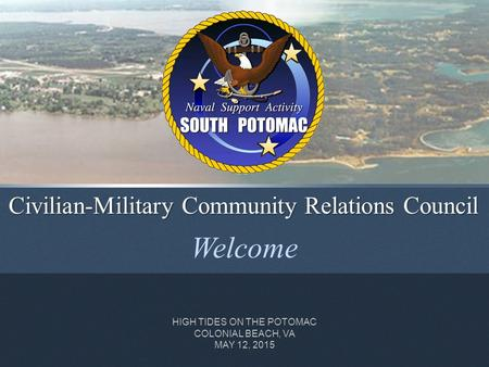 Welcome Civilian-Military Community Relations Council HIGH TIDES ON THE POTOMAC COLONIAL BEACH, VA MAY 12, 2015.