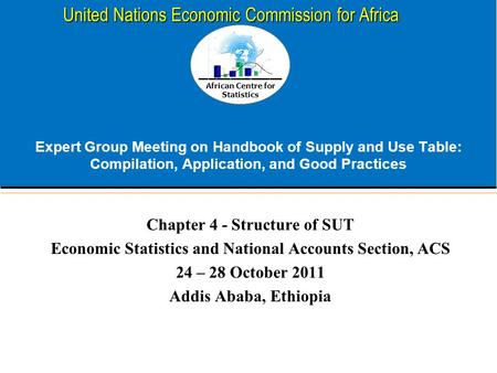 African Centre for Statistics United Nations Economic Commission for Africa Expert Group Meeting on Handbook of Supply and Use Table: Compilation, Application,