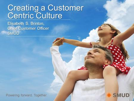 Elisabeth S. Brinton, Chief Customer Officer SMUD Powering forward. Together. Creating a Customer Centric Culture.