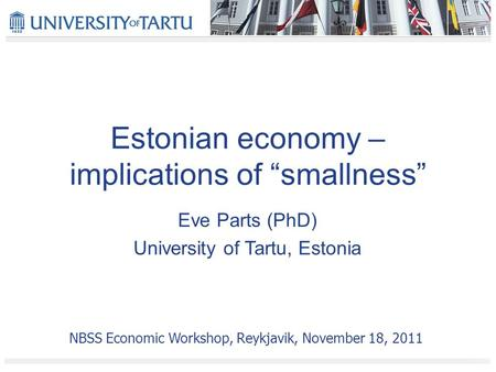 "Estonian economy – implications of ""smallness"" Eve Parts (PhD) University of Tartu, Estonia NBSS Economic Workshop, Reykjavik, November 18, 2011."