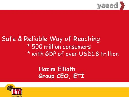 Safe & Reliable Way of Reaching * 500 million consumers * with GDP of over USD1.8 trillion Hazım Ellialtı Group CEO, ETİ.