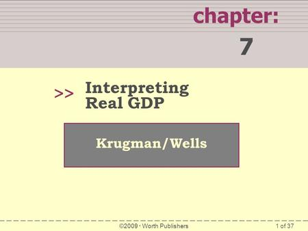 1 of 37 chapter: 7 >> Krugman/Wells ©2009  Worth Publishers Interpreting Real GDP.