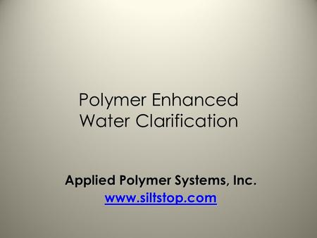 Polymer Enhanced Water Clarification Applied Polymer Systems, Inc. www.siltstop.com.