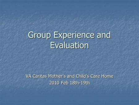 Group Experience and Evaluation VA Caritas Mother's and Child's Care Home 2010 Feb 18th-19th.