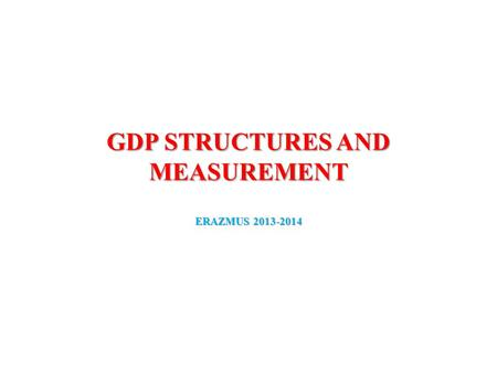 GDP STRUCTURES AND MEASUREMENT ERAZMUS 2013-2014.