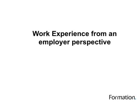 Work Experience from an employer perspective. This session The context in which I work The barriers to effective work experience Strategies for overcoming.