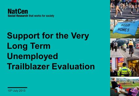 Support for the Very Long Term Unemployed Trailblazer Evaluation 10 th July 2013.