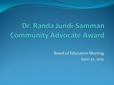 Board of Education Meeting June 22, 2015. Dr. Randa Jundi-Samman.