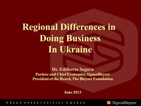 W H E R E O P P O R T U N I T I E S E M E R G E 11 Regional Differences in Doing Business In Ukraine Dr. Edilberto Segura Partner and Chief Economist,