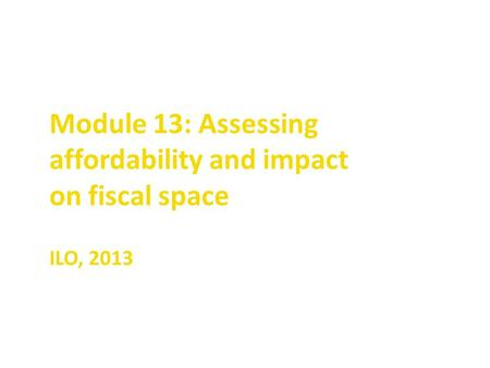 Module 13: Assessing affordability and impact on fiscal space ILO, 2013.