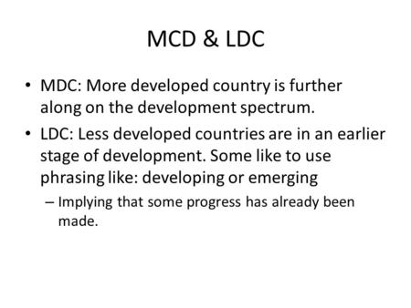 MCD & LDC MDC: More developed country is further along on the development spectrum. LDC: Less developed countries are in an earlier stage of development.