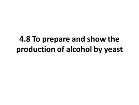 4.8 To prepare and show the production of alcohol by yeast.