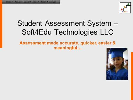 Create ► Assign ► Deliver ► Score ► Report ► Analyze Student Assessment System – Soft4Edu Technologies LLC Assessment made accurate, quicker, easier &