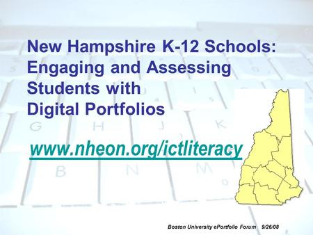 Boston University ePortfolio Forum 9/26/08 New Hampshire K-12 Schools: Engaging and Assessing Students with Digital Portfolios www.nheon.org/ictliteracy.