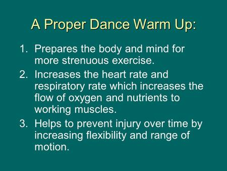 A Proper Dance Warm Up: 1. Prepares the body and mind for more strenuous exercise. 2. Increases the heart rate and respiratory rate which increases the.