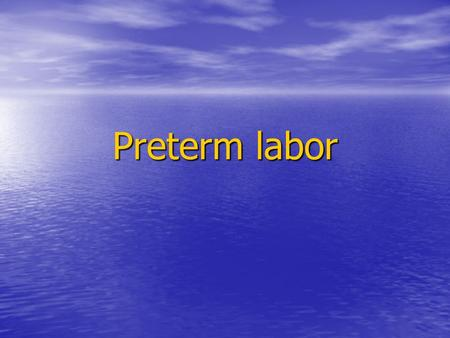 Preterm labor. Preterm termination of pregnancy Abortion: …22 week of gestation Abortion: …22 week of gestation Premature labor [PTL]: Premature labor.