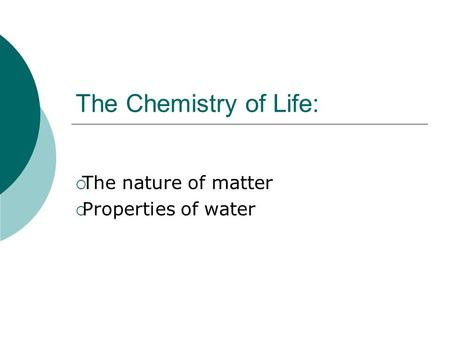 The Chemistry of Life:  The nature of matter  Properties of water.