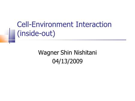 Cell-Environment Interaction (inside-out) Wagner Shin Nishitani 04/13/2009.