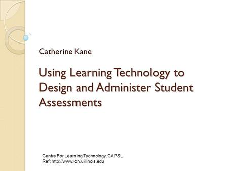 Using Learning Technology to Design and Administer Student Assessments Catherine Kane Centre For Learning Technology, CAPSL Ref:
