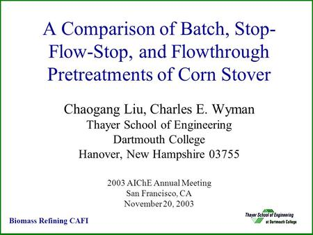 A Comparison of Batch, Stop- Flow-Stop, and Flowthrough Pretreatments of Corn Stover Chaogang Liu, Charles E. Wyman Thayer School of Engineering Dartmouth.