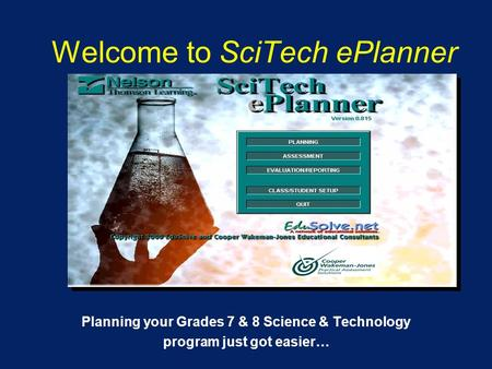 Welcome to SciTech ePlanner Planning your Grades 7 & 8 Science & Technology program just got easier…