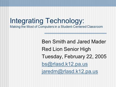 Integrating Technology: Making the Most of Computers in a Student-Centered Classroom Ben Smith and Jared Mader Red Lion Senior High Tuesday, February.