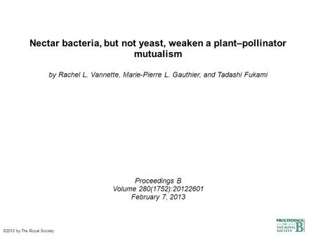 Nectar bacteria, but not yeast, weaken a plant–pollinator mutualism by Rachel L. Vannette, Marie-Pierre L. Gauthier, and Tadashi Fukami Proceedings B Volume.