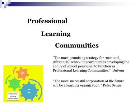 "Professional Learning Communities ""The most promising strategy for sustained, substantial school improvement is developing the ability of school personnel."