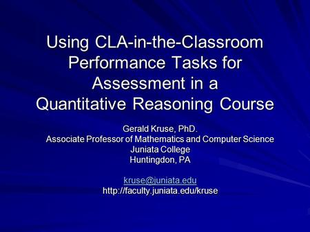 Using CLA-in-the-Classroom Performance Tasks for Assessment in a Quantitative Reasoning Course Gerald Kruse, PhD. Associate Professor of Mathematics and.