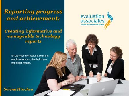 Reporting progress and achievement: Creating informative and manageable technology reports Selena Hinchco.