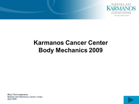 Karmanos Cancer Center Body Mechanics 2009 Mary Ellen Lesperance Barbara Ann Karmanos Cancer Center April 2009.