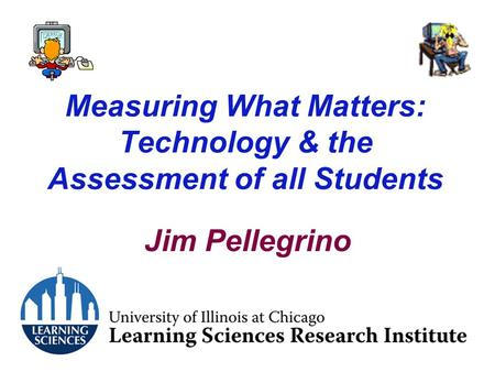 Measuring What Matters: Technology & the Assessment of all Students Jim Pellegrino.