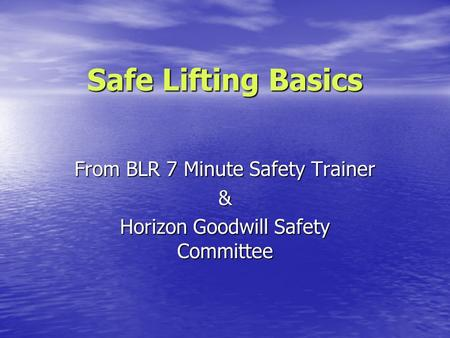 Safe Lifting Basics From BLR 7 Minute Safety Trainer & Horizon Goodwill Safety Committee.