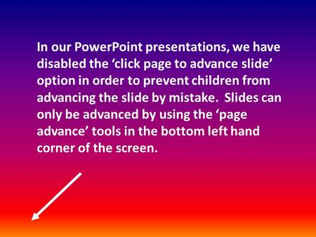 In our PowerPoint presentations, we have disabled the 'click page to advance slide' option in order to prevent children from advancing the slide by mistake.