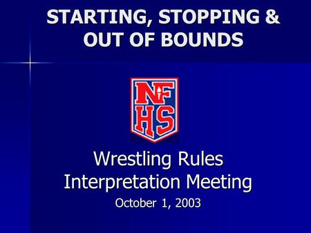 STARTING, STOPPING & OUT OF BOUNDS Wrestling Rules Interpretation Meeting October 1, 2003.
