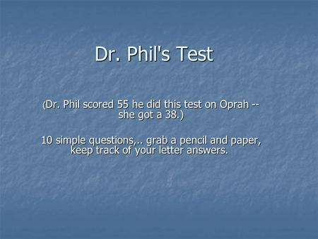 Dr. Phil's Test ( Dr. Phil scored 55 he did this test on Oprah -- she got a 38.) 10 simple questions,.. grab a pencil and paper, keep track of your letter.