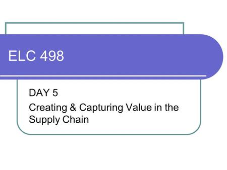 ELC 498 DAY 5 Creating & Capturing Value in the Supply Chain.