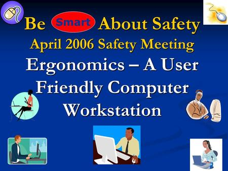 Be About Safety April 2006 Safety Meeting Ergonomics – A User Friendly Computer Workstation Smart.