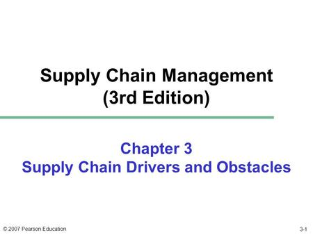 © 2007 Pearson Education 3-1 Chapter 3 Supply Chain Drivers and Obstacles Supply Chain Management (3rd Edition)