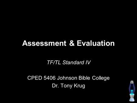 Assessment & Evaluation TF/TL Standard IV CPED 5406 Johnson Bible College Dr. Tony Krug.