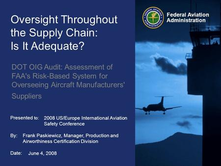 Federal Aviation Administration Presented to: By: Date: Oversight Throughout the Supply Chain: Is It Adequate? DOT OIG Audit: Assessment of FAA's Risk-Based.
