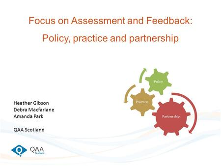 Focus on Assessment and Feedback: Policy, practice and partnership Partnership Practice Policy Heather Gibson Debra Macfarlane Amanda Park QAA Scotland.