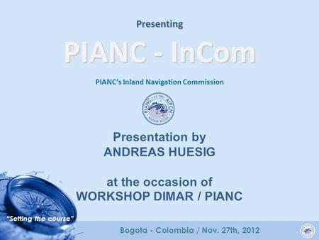 """Setting the course"" Bogota - Colombia / Nov. 27th, 2012 Presenting PIANC - InCom PIANC's Inland Navigation Commission Presentation by ANDREAS HUESIG at."