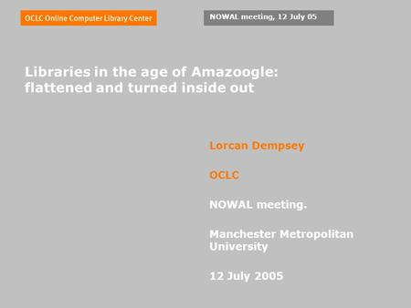 NOWAL meeting, 12 July 05 Libraries in the age of Amazoogle: flattened and turned inside out Lorcan Dempsey OCLC NOWAL meeting. Manchester Metropolitan.