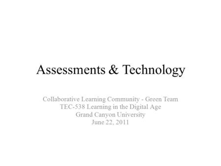 Assessments & Technology Collaborative Learning Community - Green Team TEC-538 Learning in the Digital Age Grand Canyon University June 22, 2011.