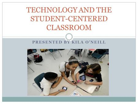 PRESENTED BY KILA O'NEILL TECHNOLOGY AND THE STUDENT-CENTERED CLASSROOM.