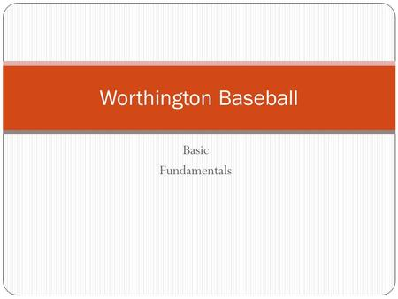 Basic Fundamentals Worthington Baseball. Receiving a throw: Set up Starting position: - Shoulders square to target - Feet shoulder width apart - Knees.