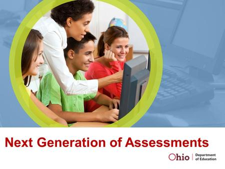 Next Generation of Assessments. Ohio's Next Steps Ohio Graduation Tests (OGT) administered in 2014-15 Ohio Achievement Assessments 2013-14 Ohio will continue.